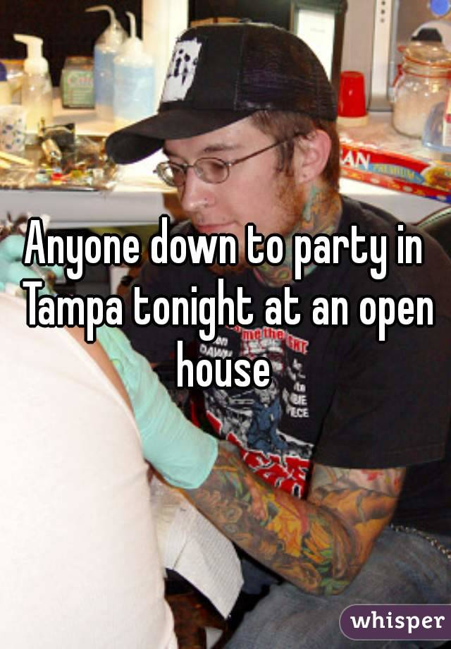 Anyone down to party in Tampa tonight at an open house