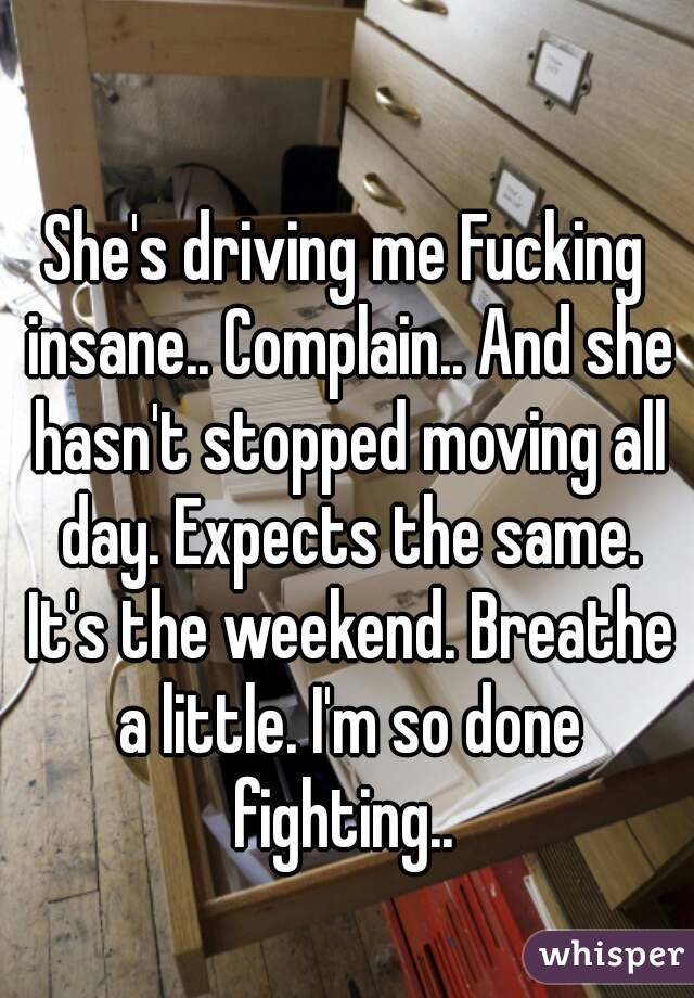 She's driving me Fucking insane.. Complain.. And she hasn't stopped moving all day. Expects the same. It's the weekend. Breathe a little. I'm so done fighting..