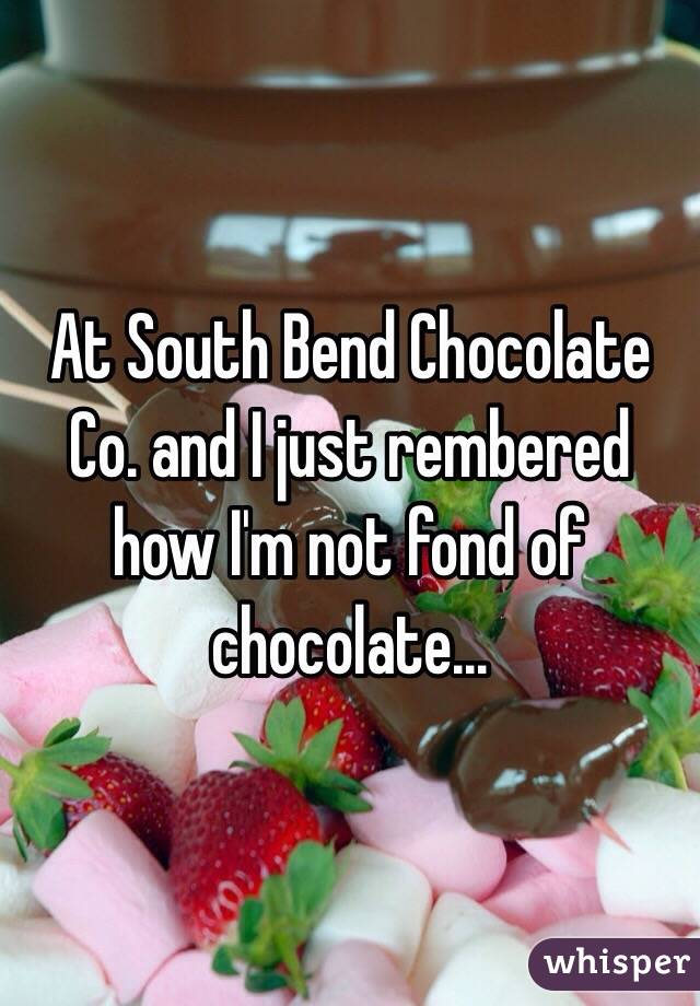 At South Bend Chocolate Co. and I just rembered how I'm not fond of chocolate...