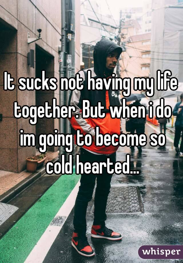 It sucks not having my life together. But when i do im going to become so cold hearted...