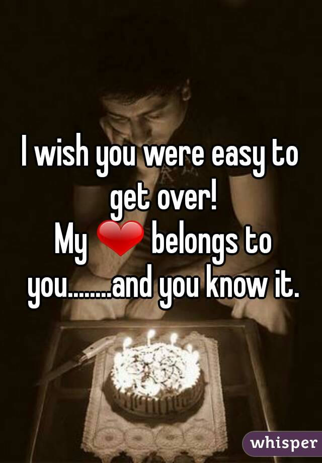 I wish you were easy to get over!  My ❤ belongs to you........and you know it.