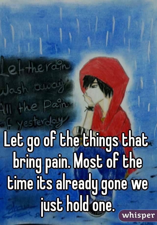 Let go of the things that bring pain. Most of the time its already gone we just hold one.