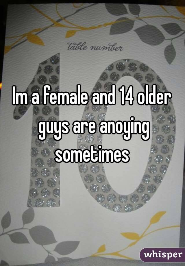 Im a female and 14 older guys are anoying sometimes