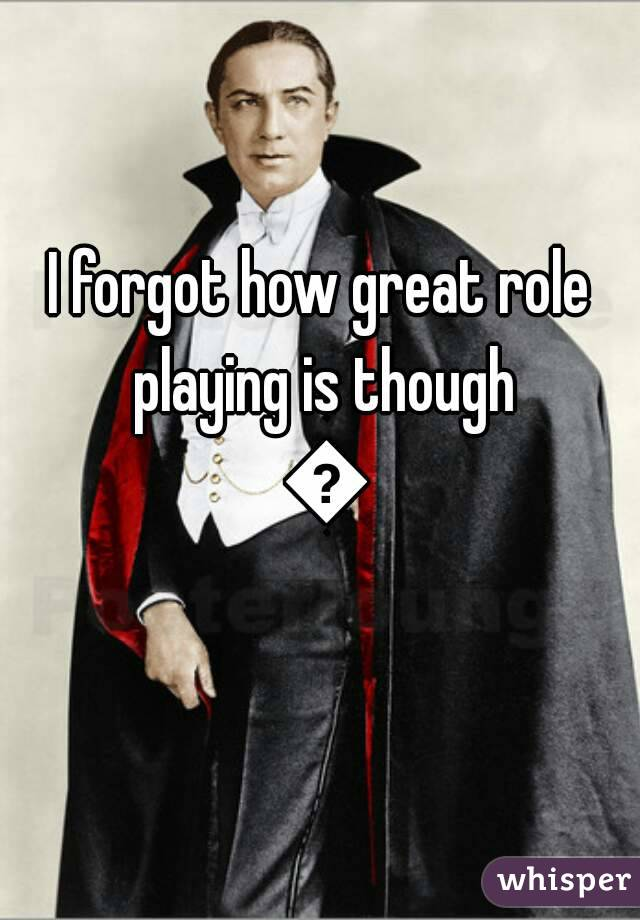 I forgot how great role playing is though 😣