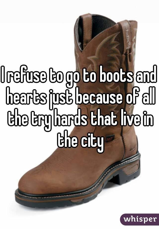 I refuse to go to boots and hearts just because of all the try hards that live in the city