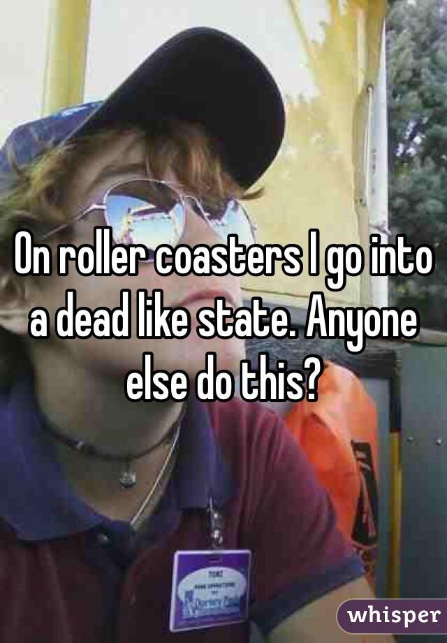 On roller coasters I go into a dead like state. Anyone else do this?