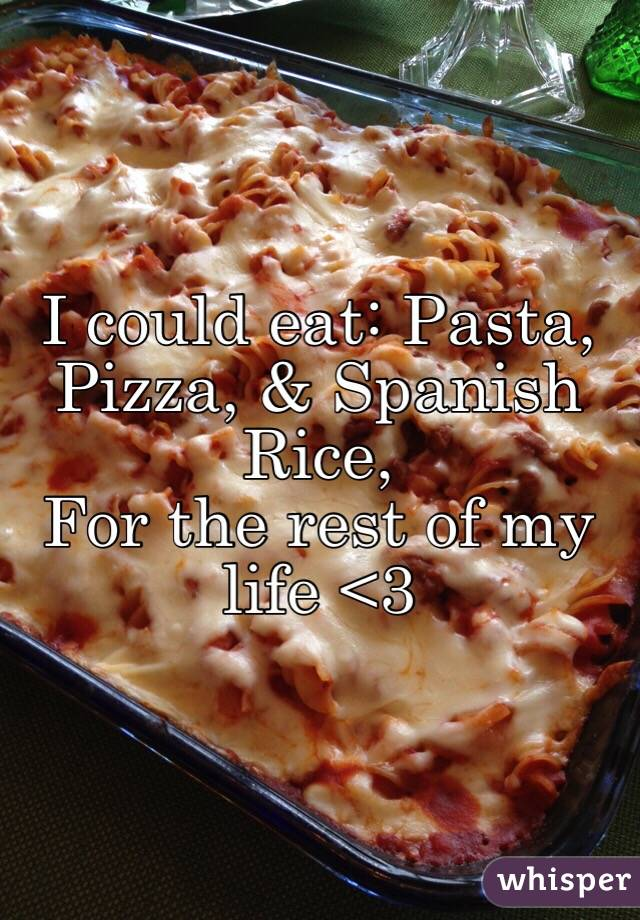 I could eat: Pasta, Pizza, & Spanish Rice,  For the rest of my life <3