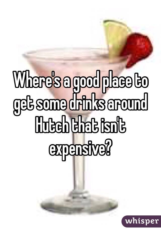 Where's a good place to get some drinks around Hutch that isn't expensive?