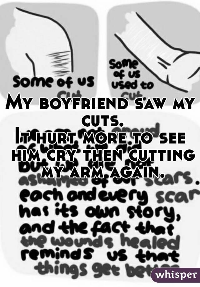My boyfriend saw my cuts. It hurt more to see him cry then cutting my arm again.
