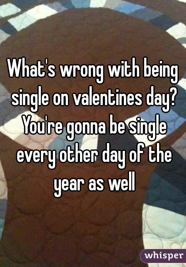 What's wrong with being single on valentines day? You're gonna be single every other day of the year as well
