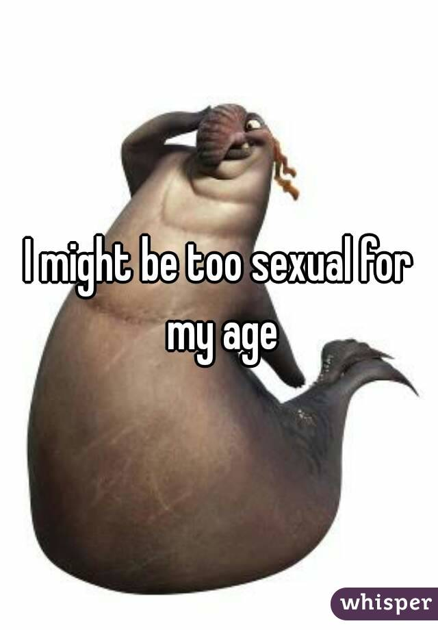 I might be too sexual for my age
