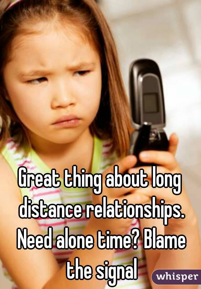 Great thing about long distance relationships. Need alone time? Blame the signal