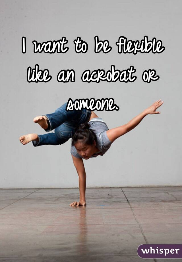 I want to be flexible like an acrobat or someone.