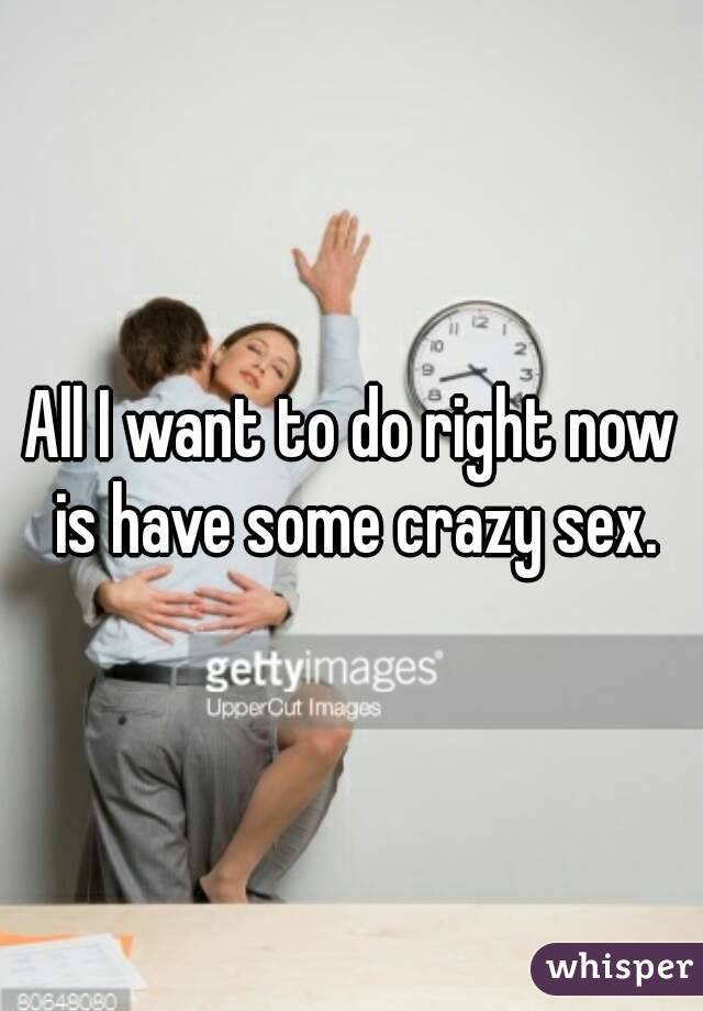 I want crazy sex something is