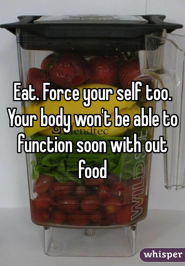Eat. Force your self too. Your body won't be able to function soon with out food