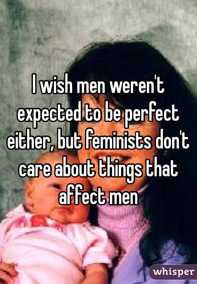 I wish men weren't expected to be perfect either, but feminists don't care about things that affect men