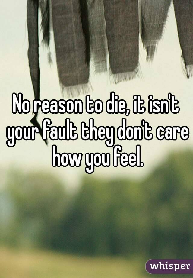No reason to die, it isn't your fault they don't care how you feel.