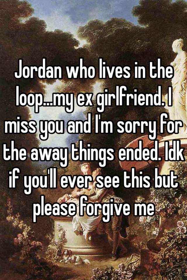 Jordan who lives in the loop   my ex girlfriend  I miss you and I'm