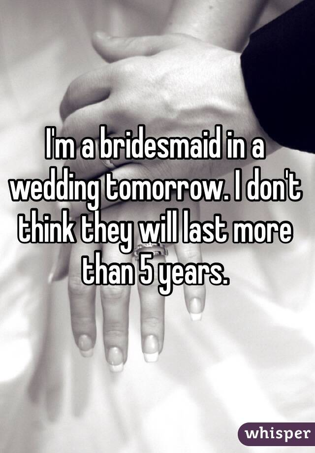 I'm a bridesmaid in a wedding tomorrow. I don't think they will last more than 5 years.