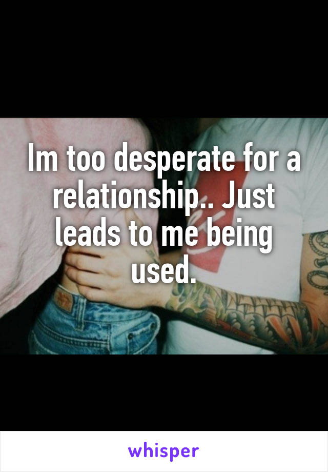 Im too desperate for a relationship.. Just leads to me being used.