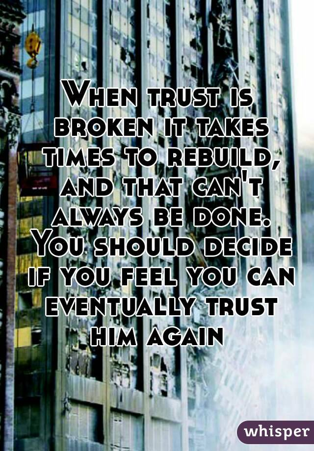 When trust is broken it takes times to rebuild, and that can't