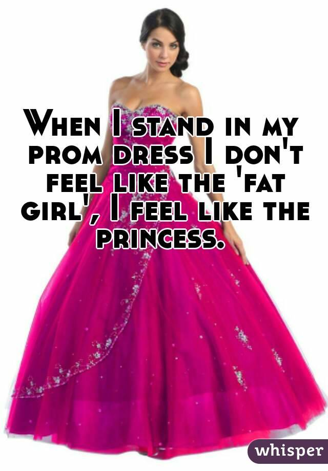 When I Stand In My Prom Dress I Dont Feel Like The Fat Girl I