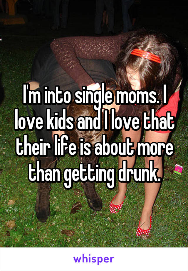 I'm into single moms. I love kids and I love that their life is about more than getting drunk.
