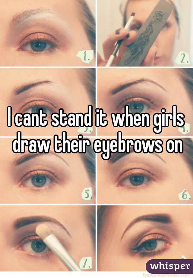 I Cant Stand It When Girls Draw Their Eyebrows On