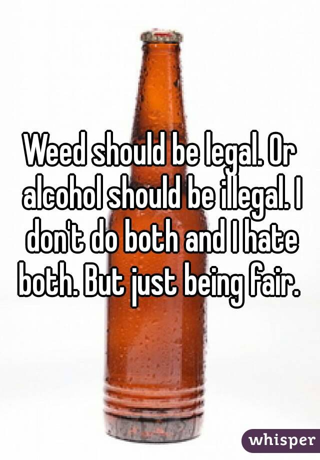 Should Don't But And Be Being Hate Illegal Alcohol Or Both Do Just Fair Legal I Weed Both