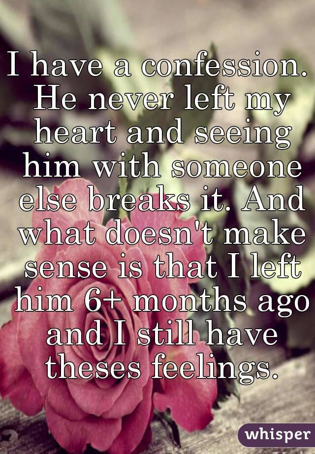 I have a confession  He never left my heart and seeing him