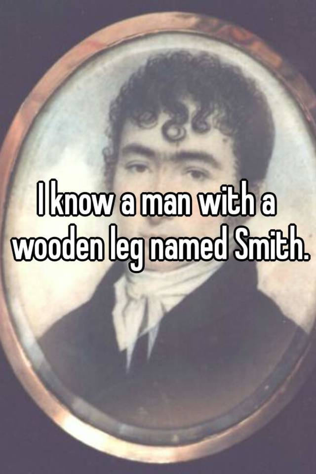 I Know A Man With A Wooden Leg Named Smith