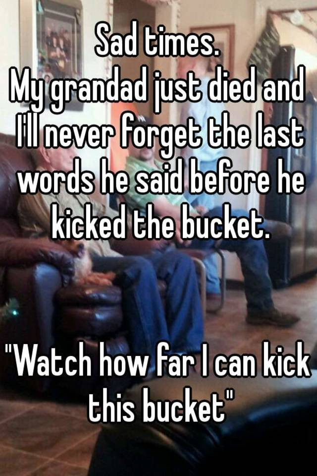 Sad times my grandad just died and ill never forget the last words sad times my grandad just died and ill never forget the last words he said before he kicked the bucket watch how far i can kick this bucket publicscrutiny