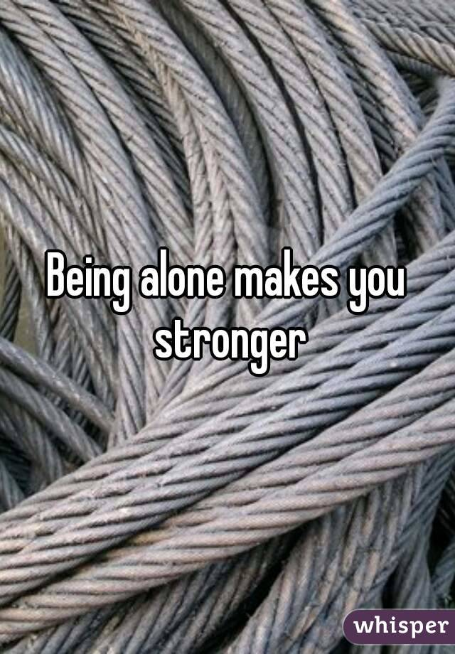 being alone makes you stronger