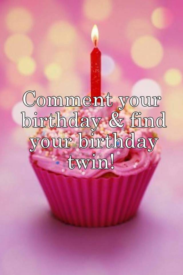 Comment your birthday & find your birthday twin!