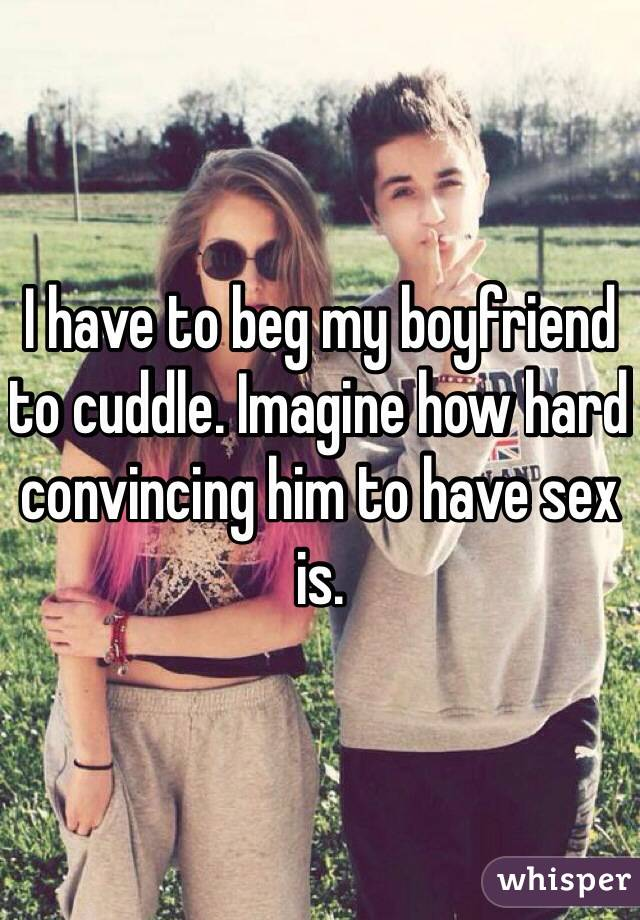 I have to beg my boyfriend to cuddle  Imagine how hard