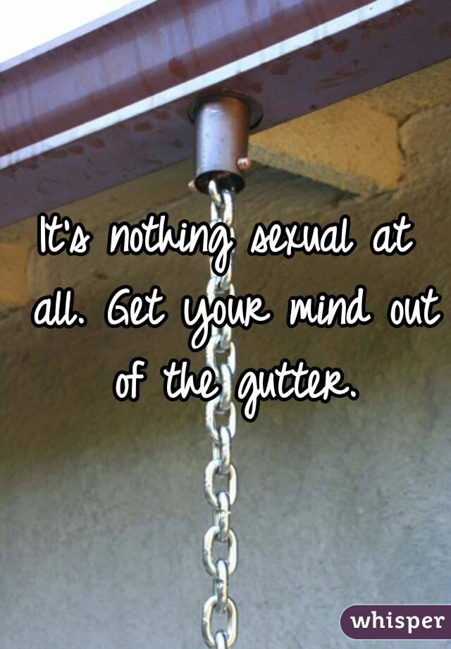 it s nothing sexual at all get your mind out of the gutter