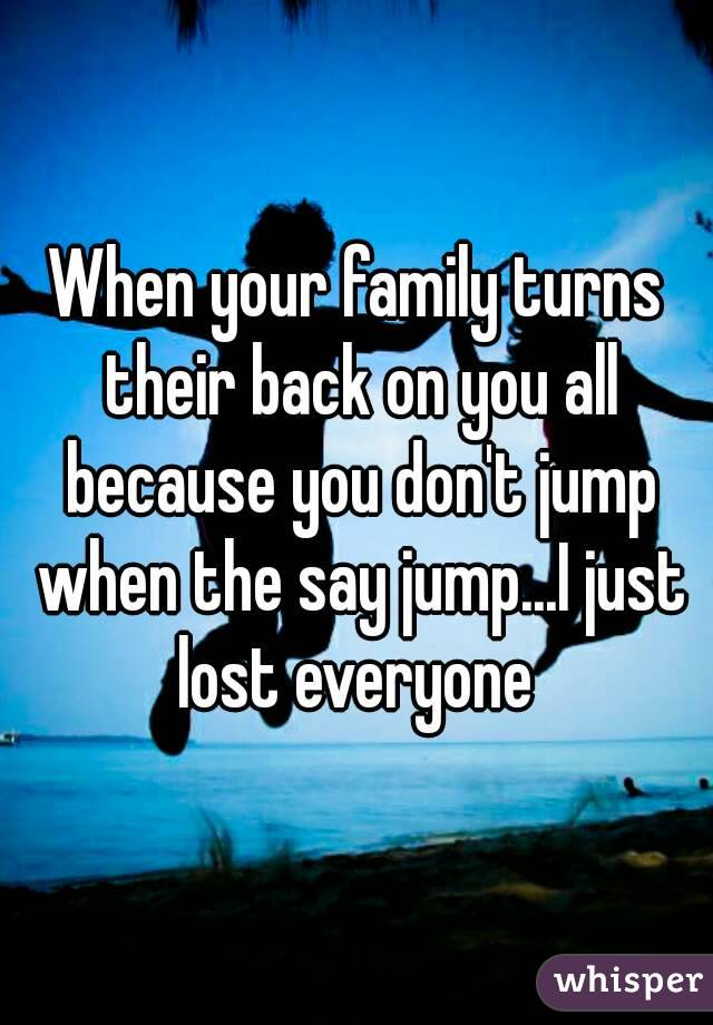 When your family turns their back on you all because you don