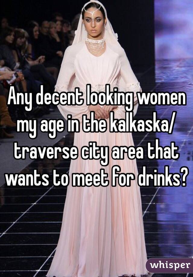 Any decent looking women my age in the kalkaska/traverse city area that wants to meet for drinks?