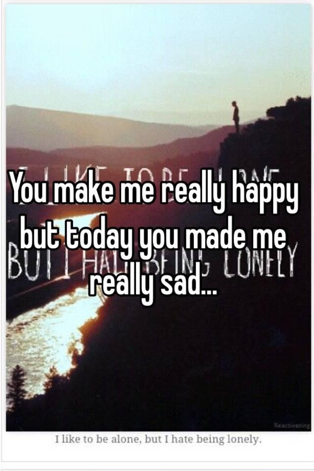 You make me really happy but today you made me really sad