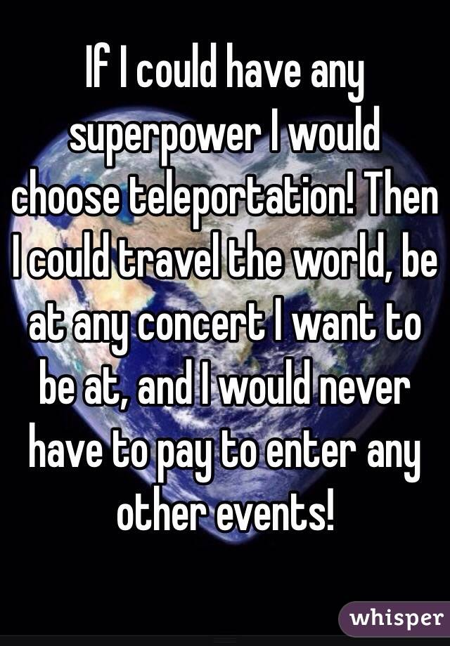 If I could have any superpower I would choose teleportation! Then I