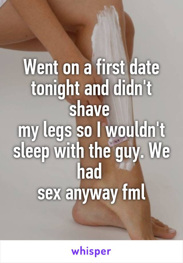 Went on a first date tonight and didn't shave  my legs so I wouldn't sleep with the guy. We had  sex anyway fml