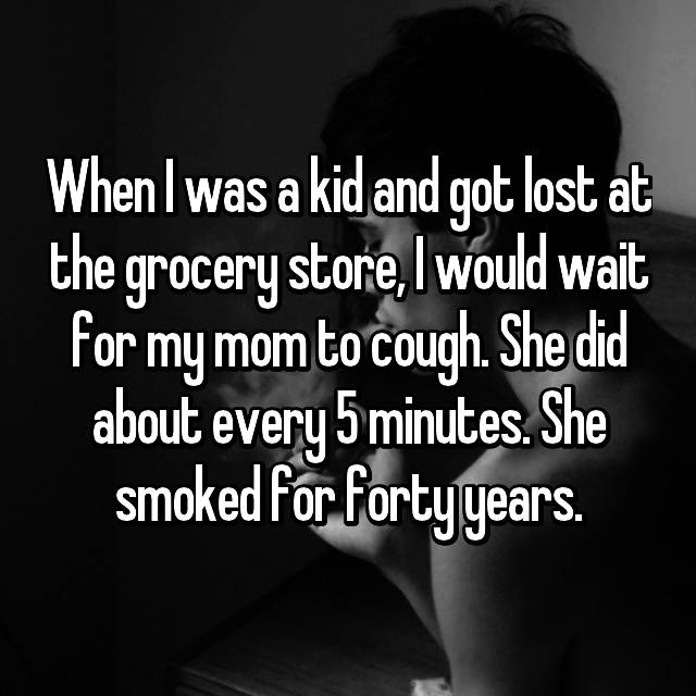 When I was a kid and got lost at the grocery store, I would wait for my mom to cough. She did about every 5 minutes. She smoked for forty years.