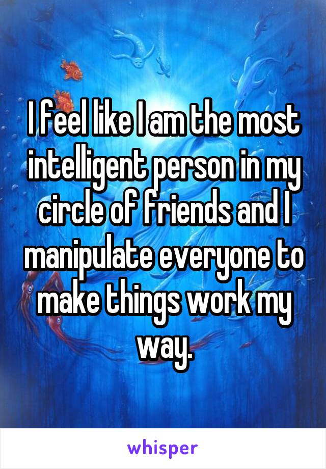 I feel like I am the most intelligent person in my circle of friends and I manipulate everyone to make things work my way.