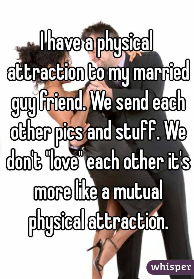 I have a physical attraction to my married guy friend  We