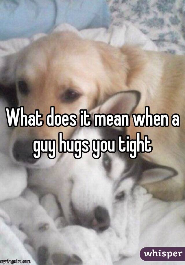 Your You Tight Boyfriend It Does What When Hugs Mean