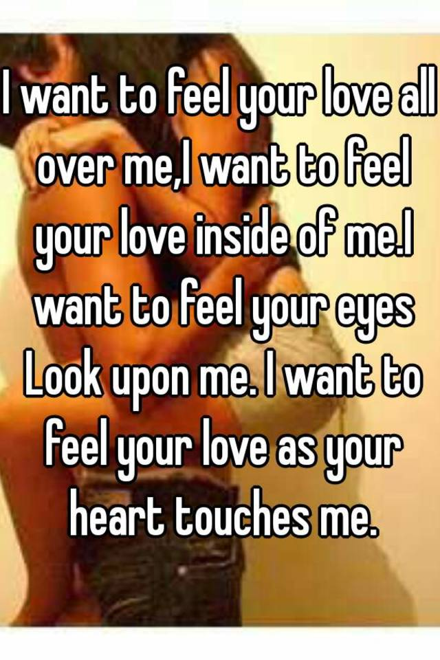 I Want To Feel Your Love All Over Me I Want To Feel Your Love