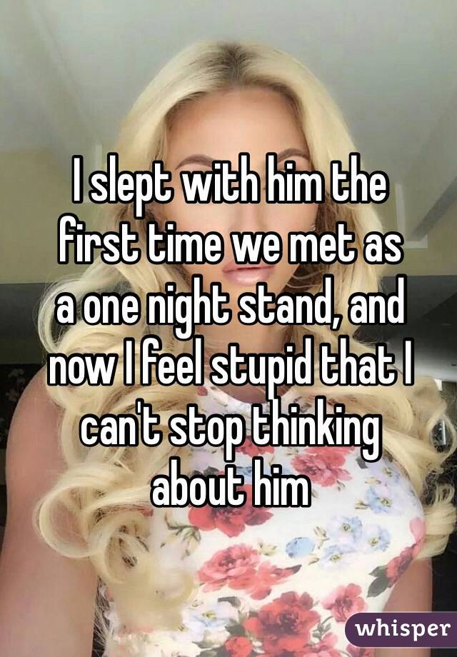 I slept with him the  first time we met as  a one night stand, and  now I feel stupid that I can't stop thinking  about him