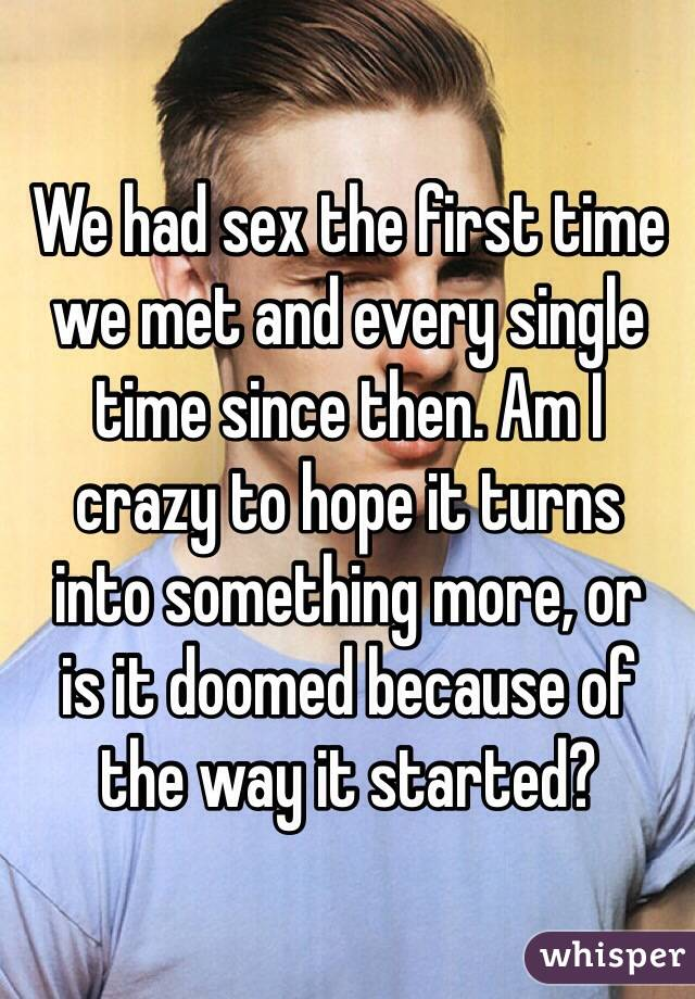 We had sex the first time we met and every single time since then. Am I  crazy to hope it turns  into something more, or  is it doomed because of  the way it started?
