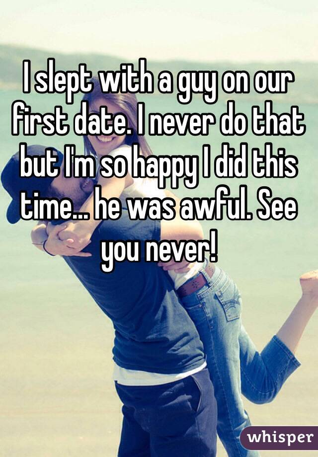 I slept with a guy on our first date. I never do that but I'm so happy I did this time... he was awful. See you never!
