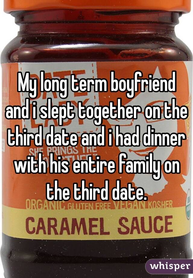 My long term boyfriend and i slept together on the third date and i had dinner with his entire family on the third date.